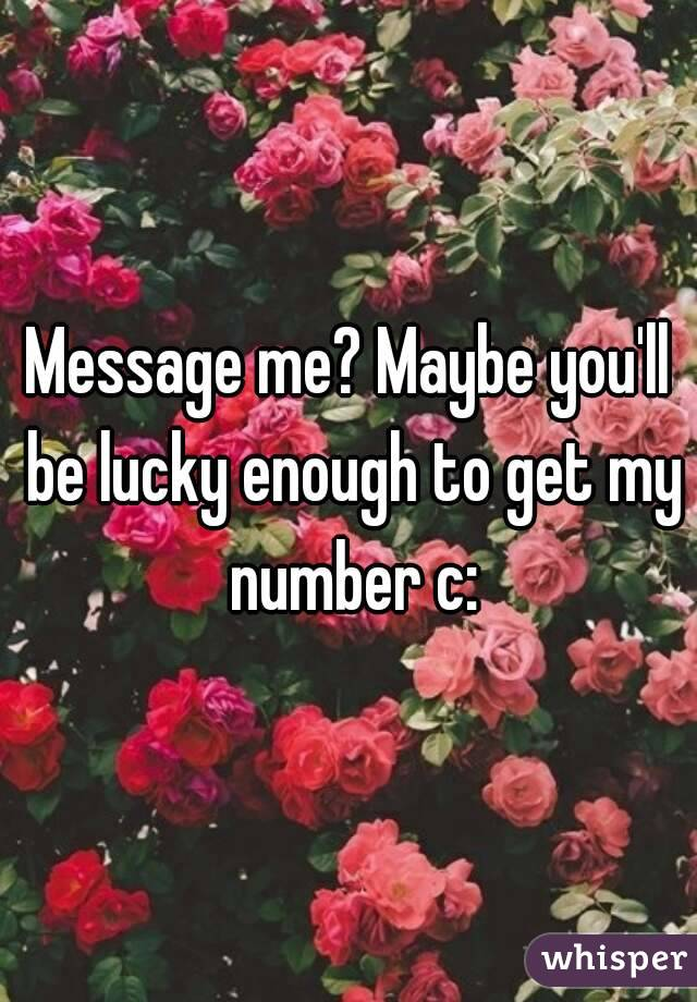 Message me? Maybe you'll be lucky enough to get my number c: