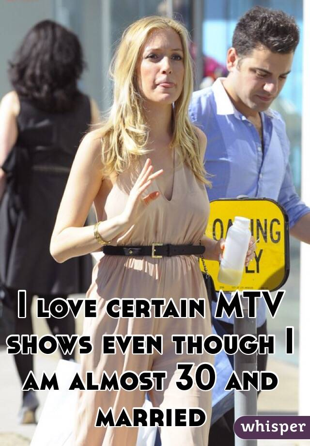 I love certain MTV shows even though I am almost 30 and married