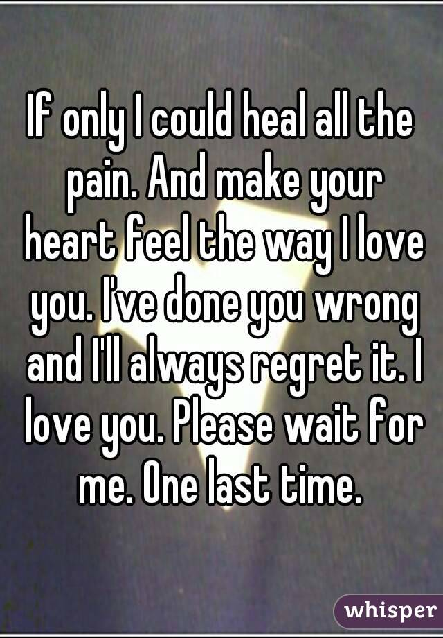 If only I could heal all the pain. And make your heart feel the way I love you. I've done you wrong and I'll always regret it. I love you. Please wait for me. One last time.