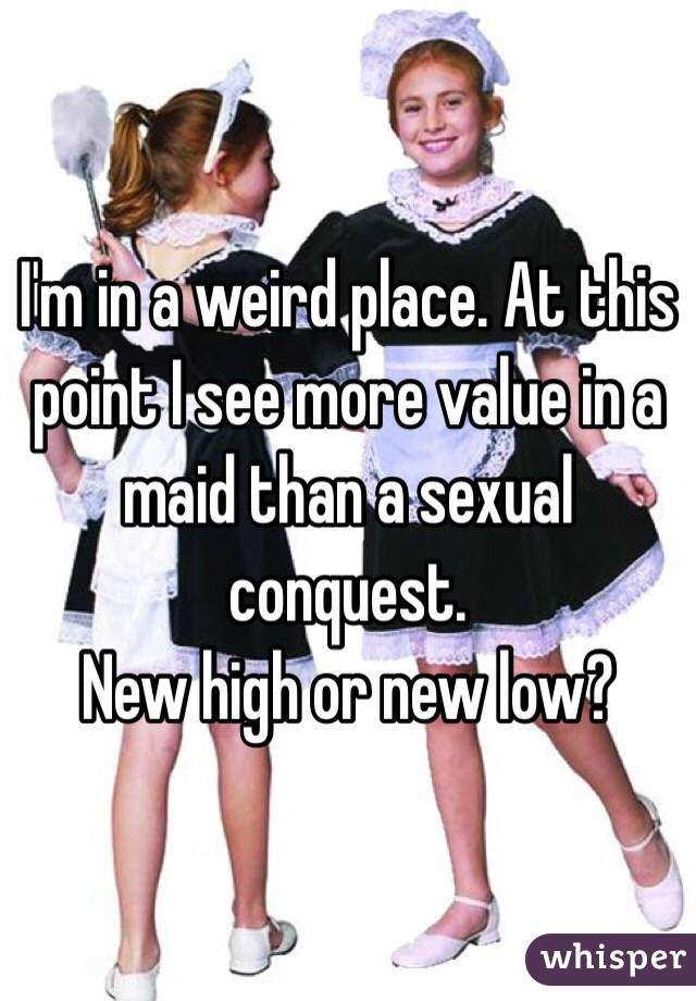 I'm in a weird place. At this point I see more value in a maid than a sexual conquest. New high or new low?
