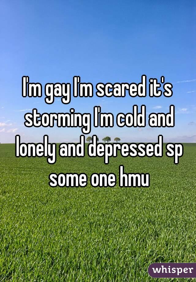I'm gay I'm scared it's storming I'm cold and lonely and depressed sp some one hmu