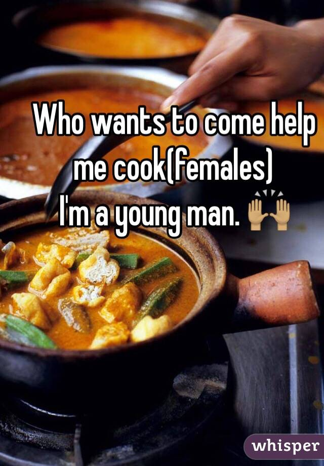 Who wants to come help me cook(females)  I'm a young man. 🙌🏽