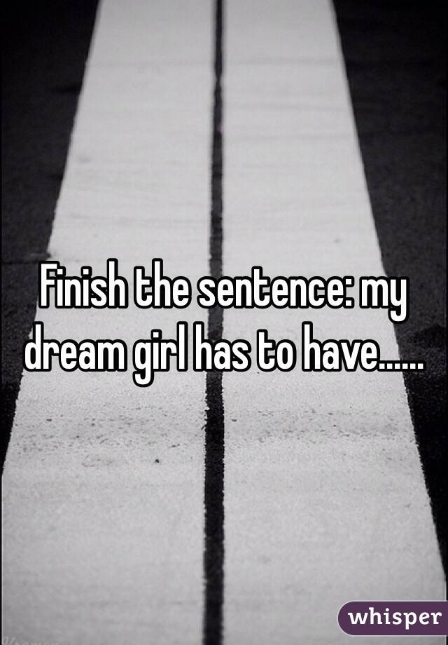 Finish the sentence: my dream girl has to have......