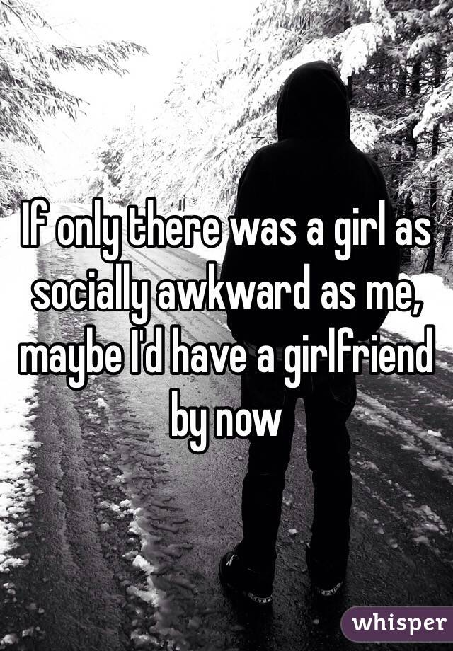 If only there was a girl as socially awkward as me, maybe I'd have a girlfriend by now