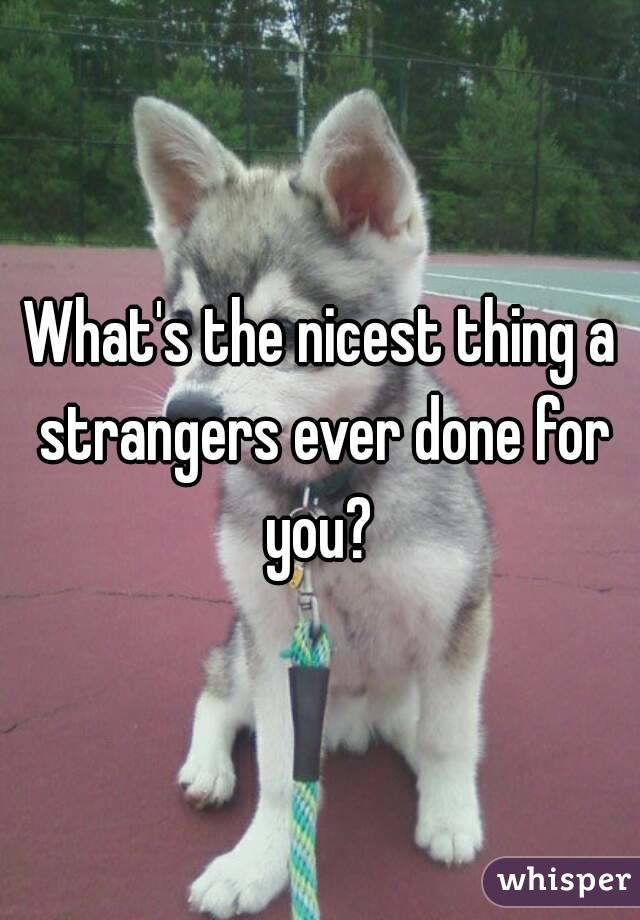 What's the nicest thing a strangers ever done for you?