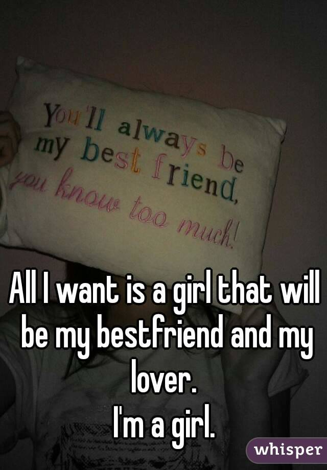 All I want is a girl that will be my bestfriend and my lover.  I'm a girl.