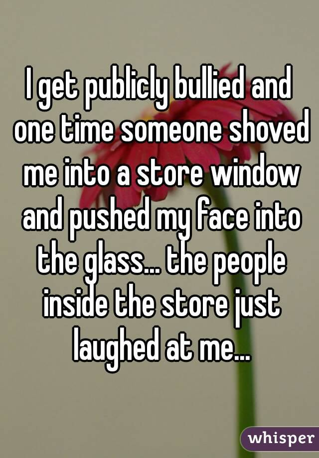 I get publicly bullied and one time someone shoved me into a store window and pushed my face into the glass... the people inside the store just laughed at me...