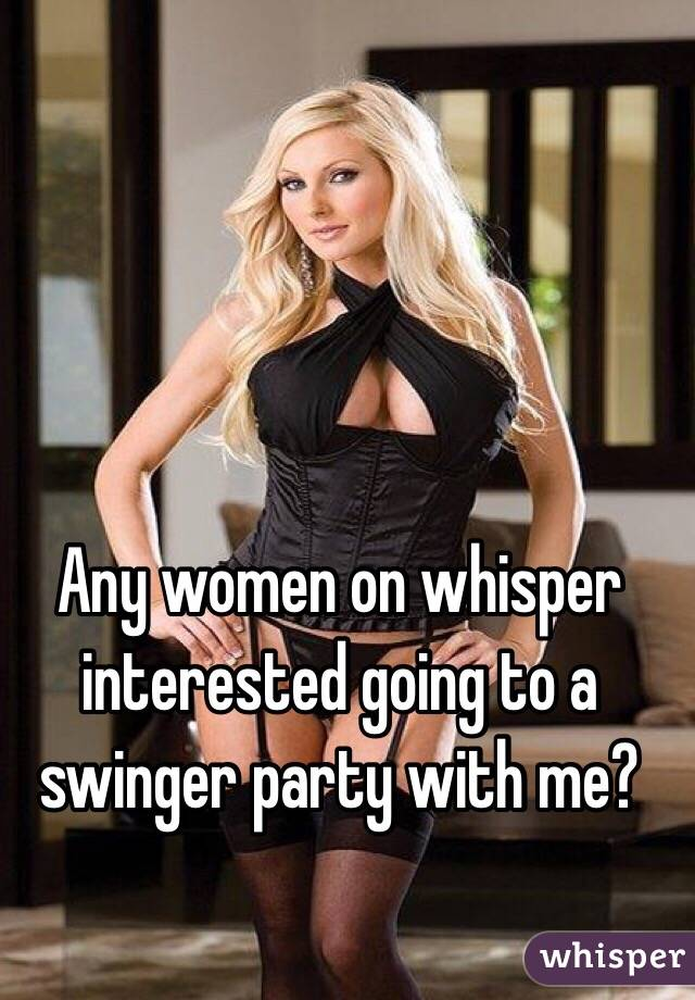 Any women on whisper interested going to a swinger party with me?