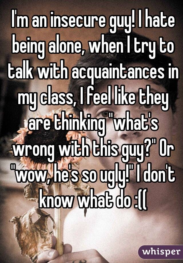 """I'm an insecure guy! I hate being alone, when I try to talk with acquaintances in my class, I feel like they are thinking """"what's wrong with this guy?"""" Or """"wow, he's so ugly!"""" I don't know what do :(("""