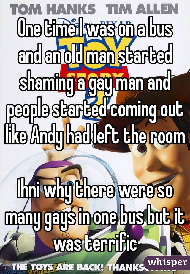 One time I was on a bus and an old man started shaming a gay man and people started coming out like Andy had left the room    Ihni why there were so many gays in one bus but it was terrific
