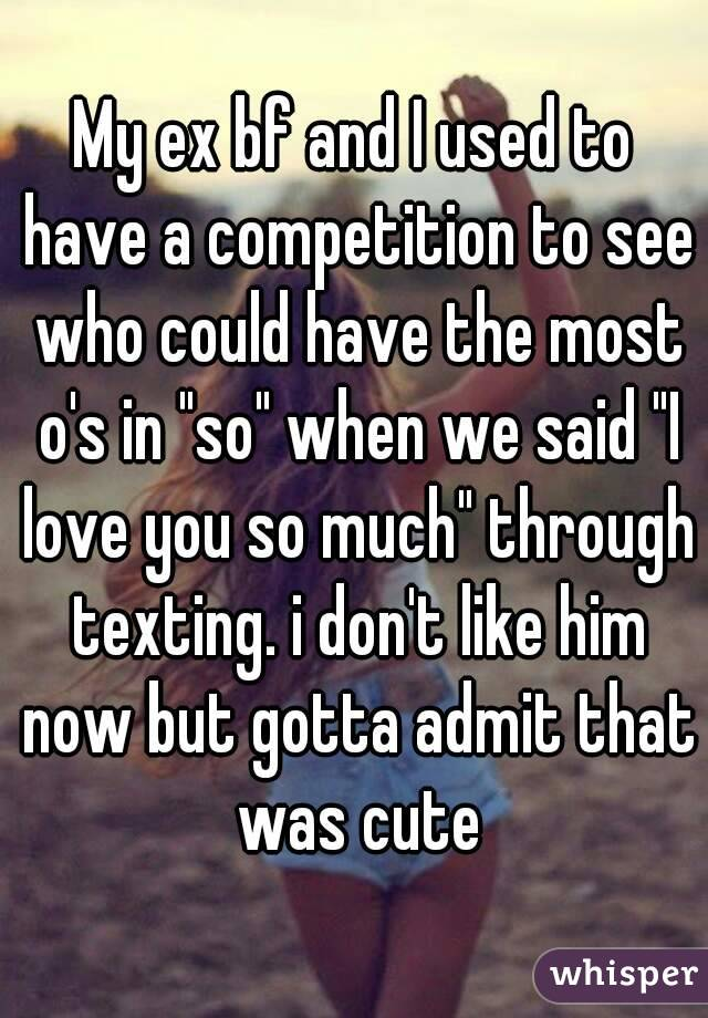 """My ex bf and I used to have a competition to see who could have the most o's in """"so"""" when we said """"I love you so much"""" through texting. i don't like him now but gotta admit that was cute"""