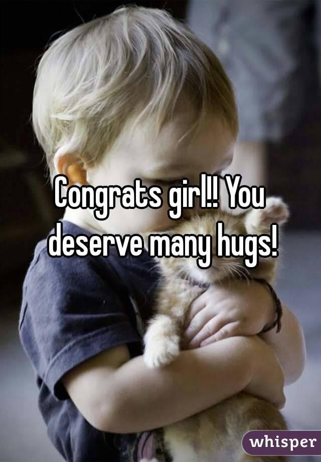 Congrats girl!! You deserve many hugs!