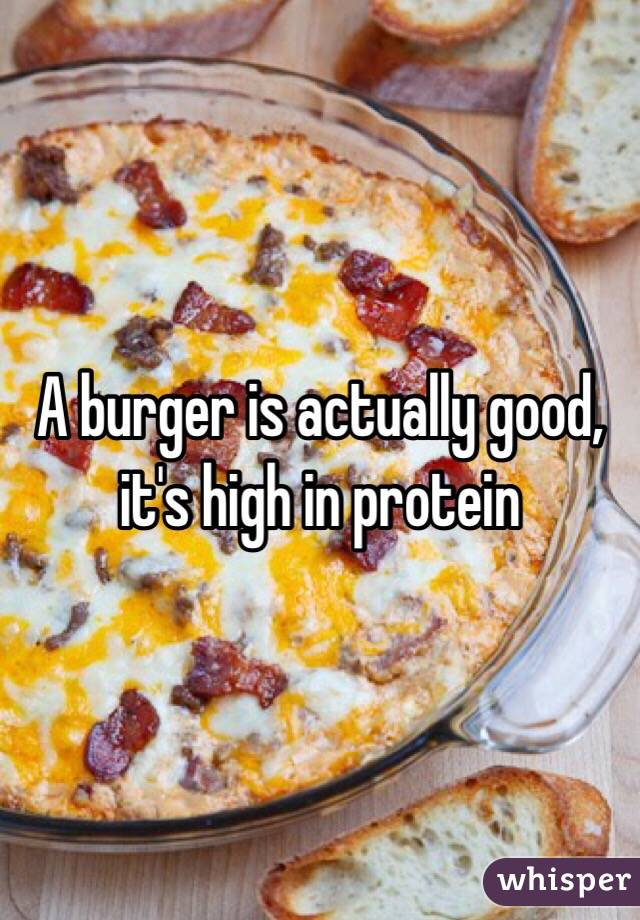 A burger is actually good, it's high in protein