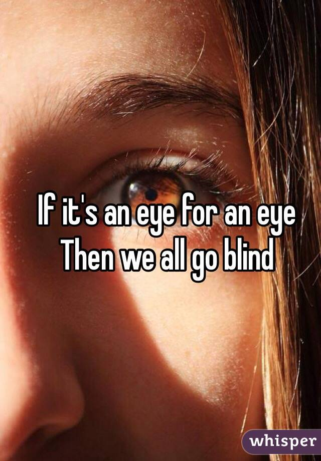 If it's an eye for an eye Then we all go blind