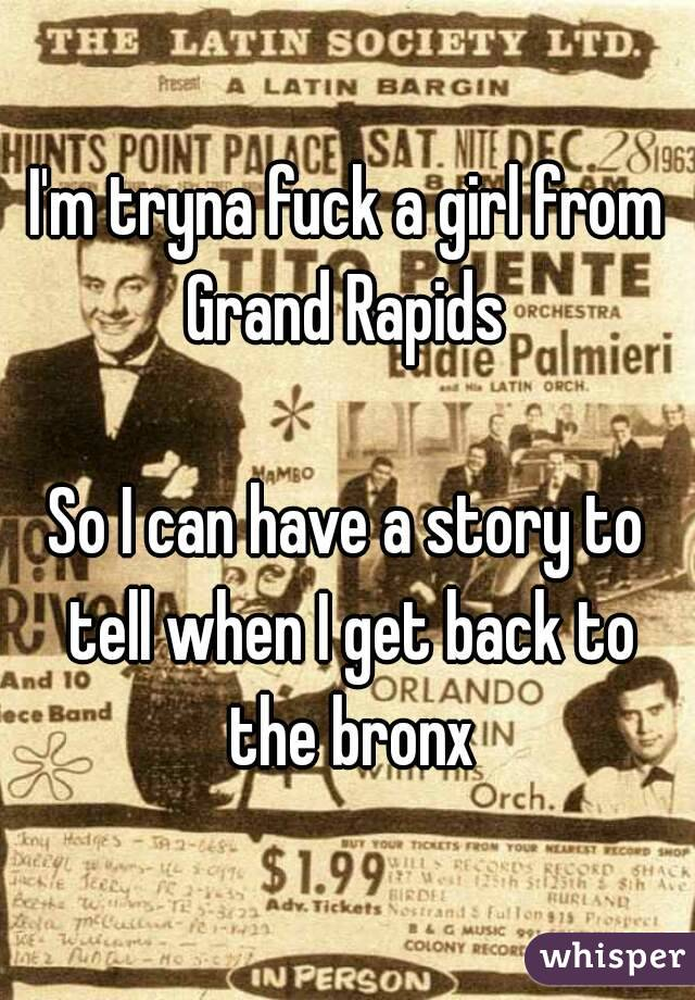 I'm tryna fuck a girl from Grand Rapids   So I can have a story to tell when I get back to the bronx