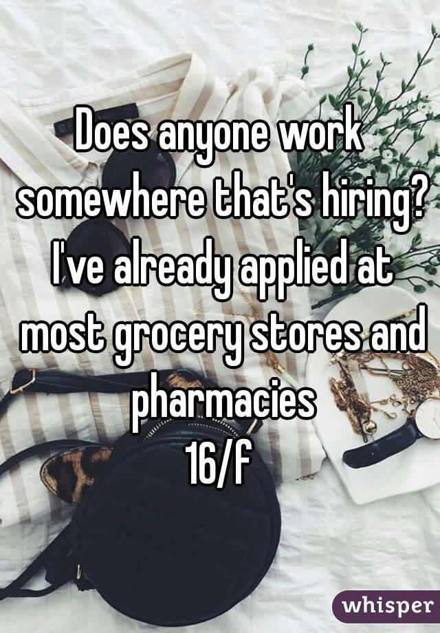 Does anyone work somewhere that's hiring? I've already applied at most grocery stores and pharmacies  16/f