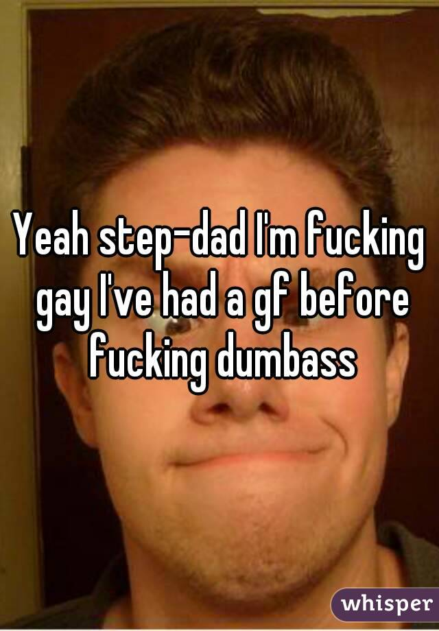 Yeah step-dad I'm fucking gay I've had a gf before fucking dumbass