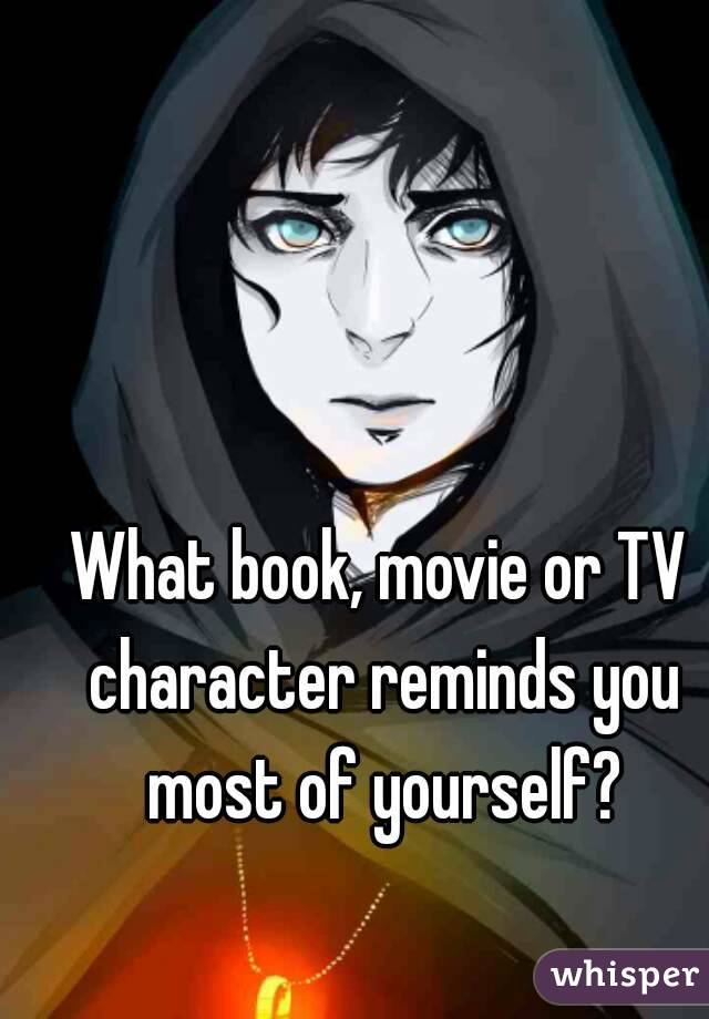What book, movie or TV character reminds you most of yourself?