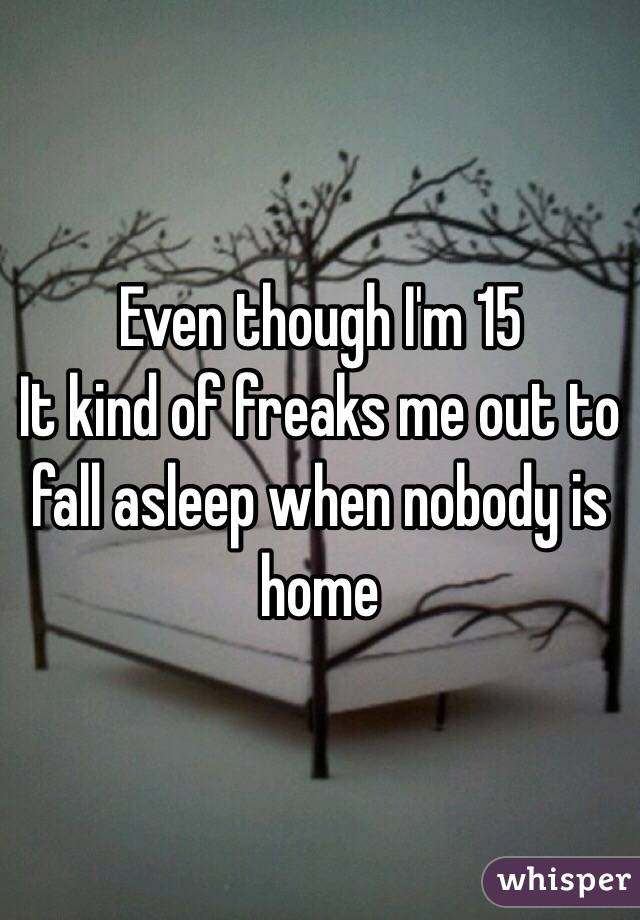 Even though I'm 15  It kind of freaks me out to fall asleep when nobody is home