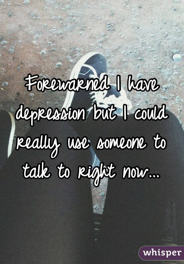 Forewarned I have depression but I could really use someone to talk to right now...