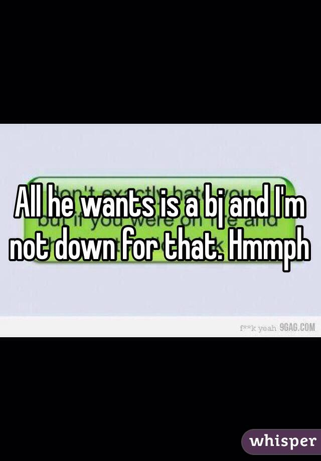 All he wants is a bj and I'm not down for that. Hmmph