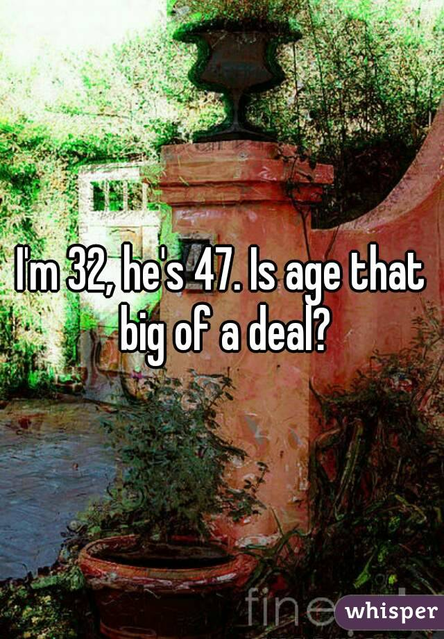 I'm 32, he's 47. Is age that big of a deal?