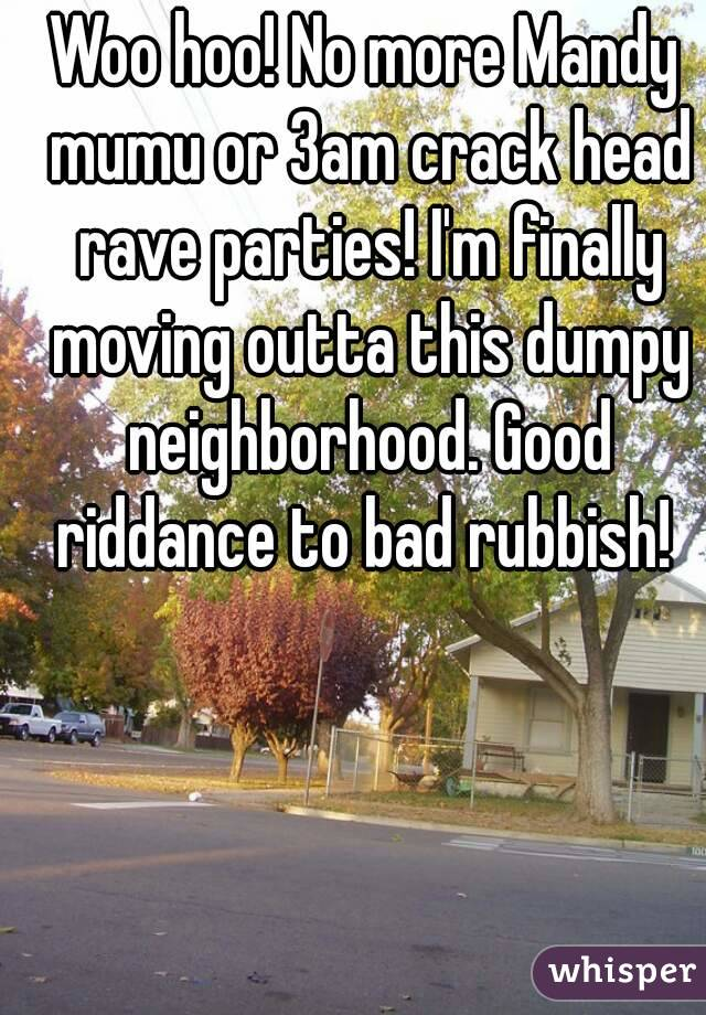 Woo hoo! No more Mandy mumu or 3am crack head rave parties! I'm finally moving outta this dumpy neighborhood. Good riddance to bad rubbish!