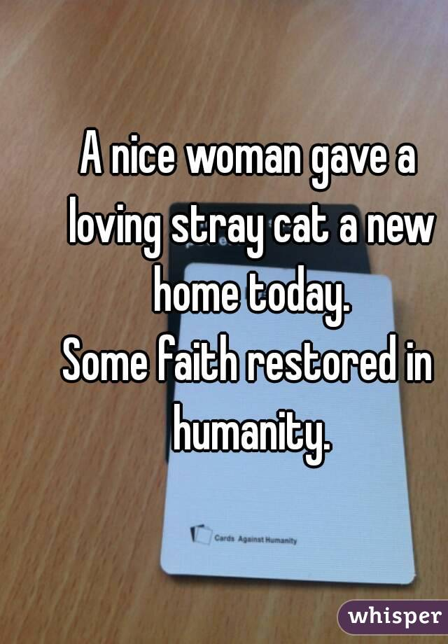 A nice woman gave a loving stray cat a new home today. Some faith restored in humanity.