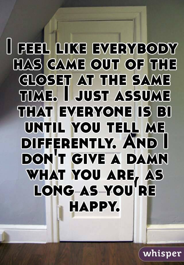 I feel like everybody has came out of the closet at the same time. I just assume that everyone is bi until you tell me differently. And I don't give a damn what you are, as long as you're happy.