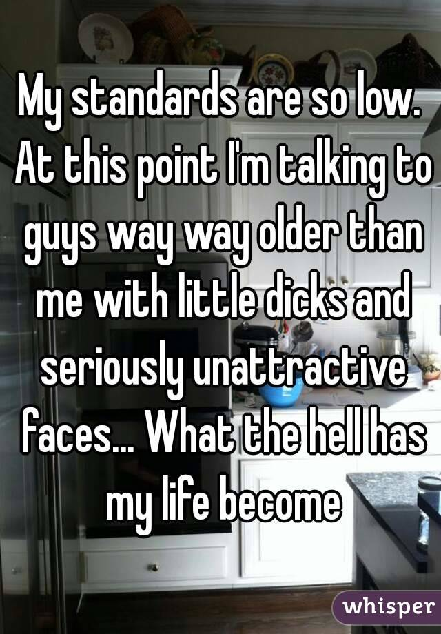 My standards are so low. At this point I'm talking to guys way way older than me with little dicks and seriously unattractive faces... What the hell has my life become