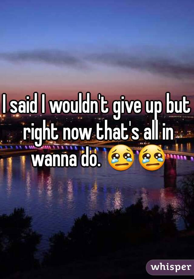I said I wouldn't give up but right now that's all in wanna do. 😢😢