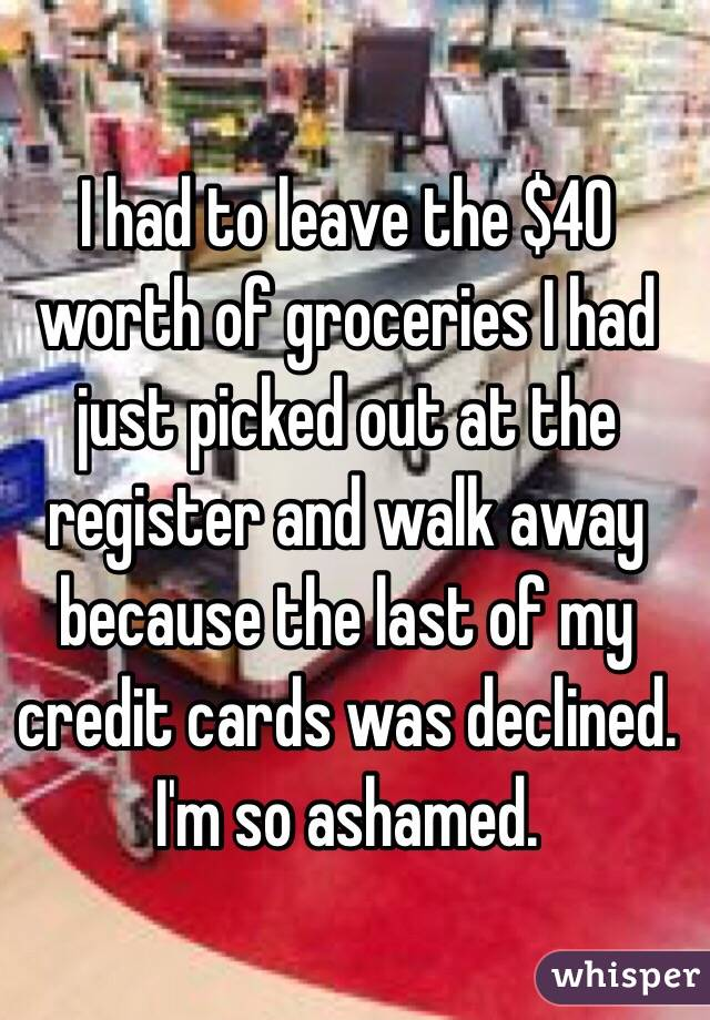 I had to leave the $40 worth of groceries I had just picked out at the register and walk away because the last of my credit cards was declined. I'm so ashamed.