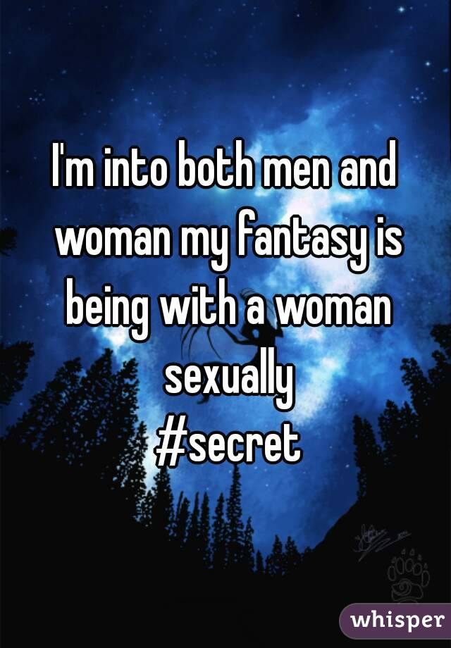 I'm into both men and woman my fantasy is being with a woman sexually  #secret