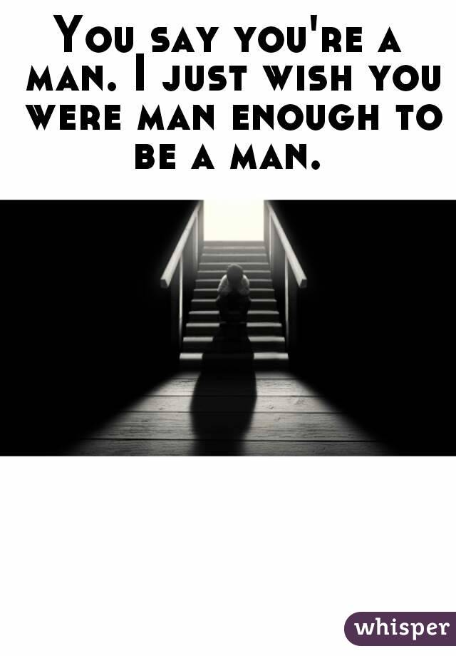You say you're a man. I just wish you were man enough to be a man.