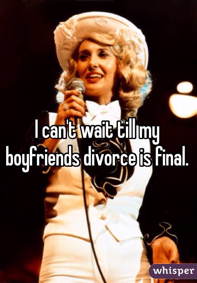 I can't wait till my boyfriends divorce is final.