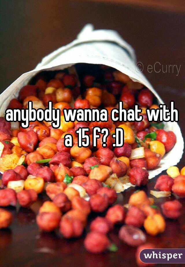 anybody wanna chat with a 15 f? :D