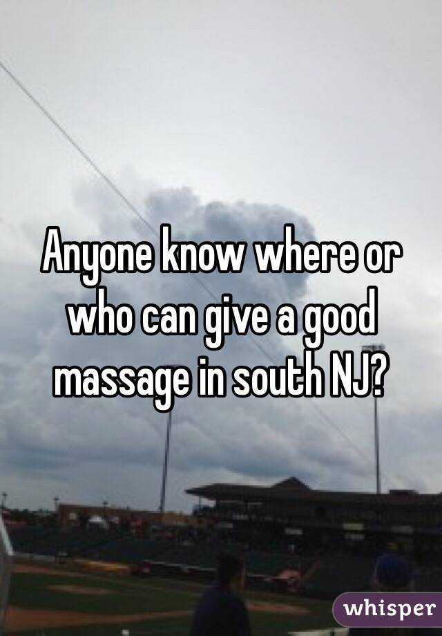 Anyone know where or who can give a good massage in south NJ?