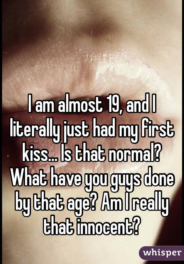 I am almost 19, and I literally just had my first kiss... Is that normal? What have you guys done by that age? Am I really that innocent?
