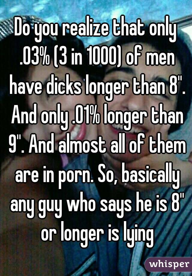 "Do you realize that only .03% (3 in 1000) of men have dicks longer than 8"". And only .01% longer than 9"". And almost all of them are in porn. So, basically any guy who says he is 8"" or longer is lying"