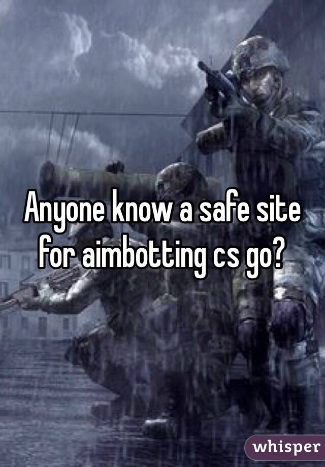Anyone know a safe site for aimbotting cs go?