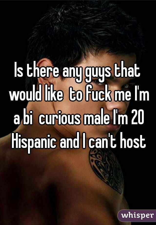 Is there any guys that would like  to fuck me I'm a bi  curious male I'm 20 Hispanic and I can't host