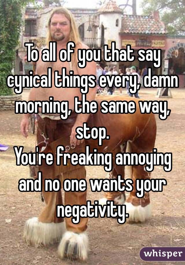 To all of you that say cynical things every, damn morning, the same way, stop. You're freaking annoying and no one wants your negativity.
