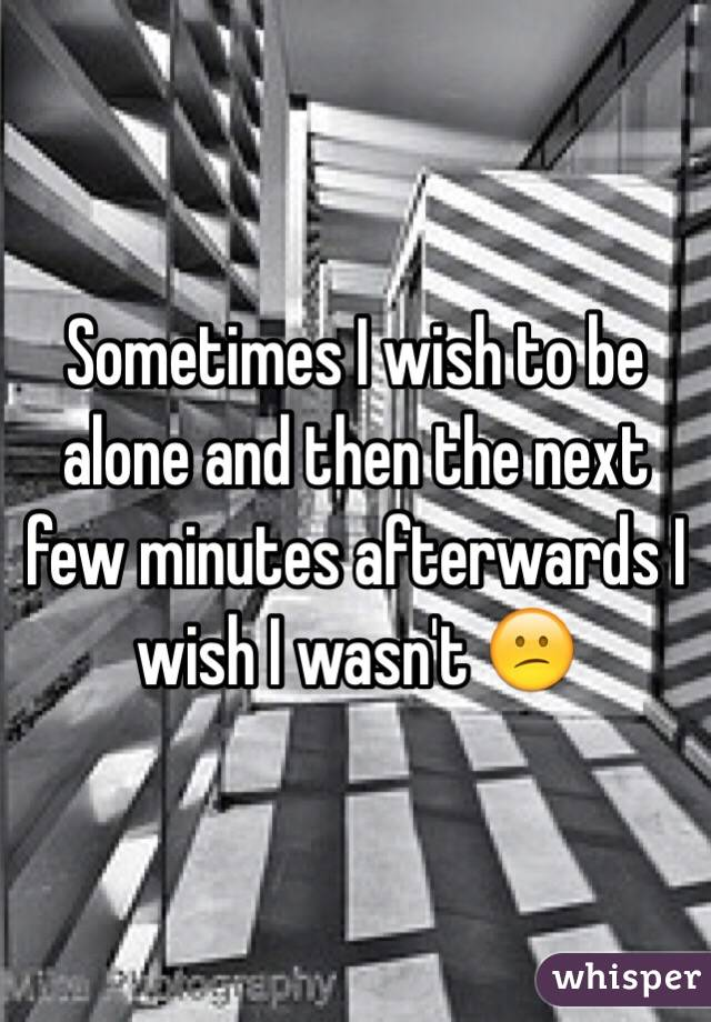 Sometimes I wish to be alone and then the next few minutes afterwards I wish I wasn't 😕