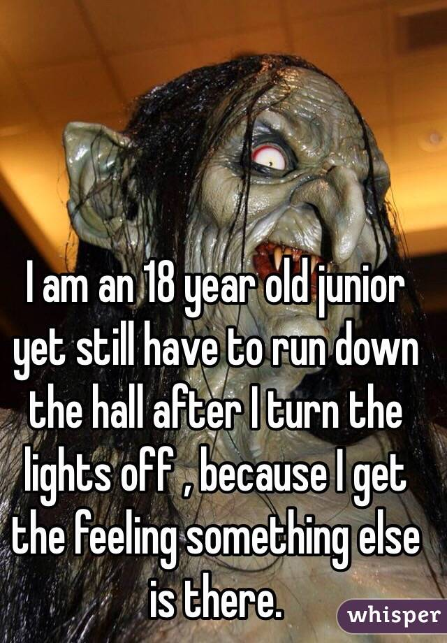 I am an 18 year old junior yet still have to run down the hall after I turn the lights off , because I get the feeling something else is there.
