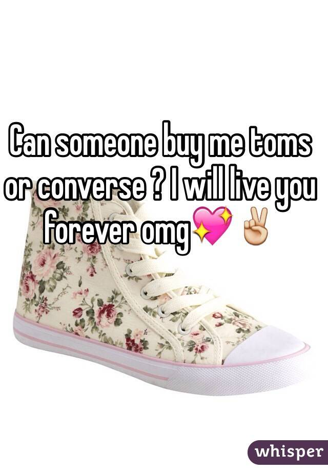 Can someone buy me toms or converse ? I will live you forever omg💖✌️