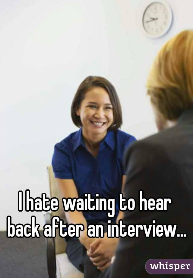I hate waiting to hear back after an interview...