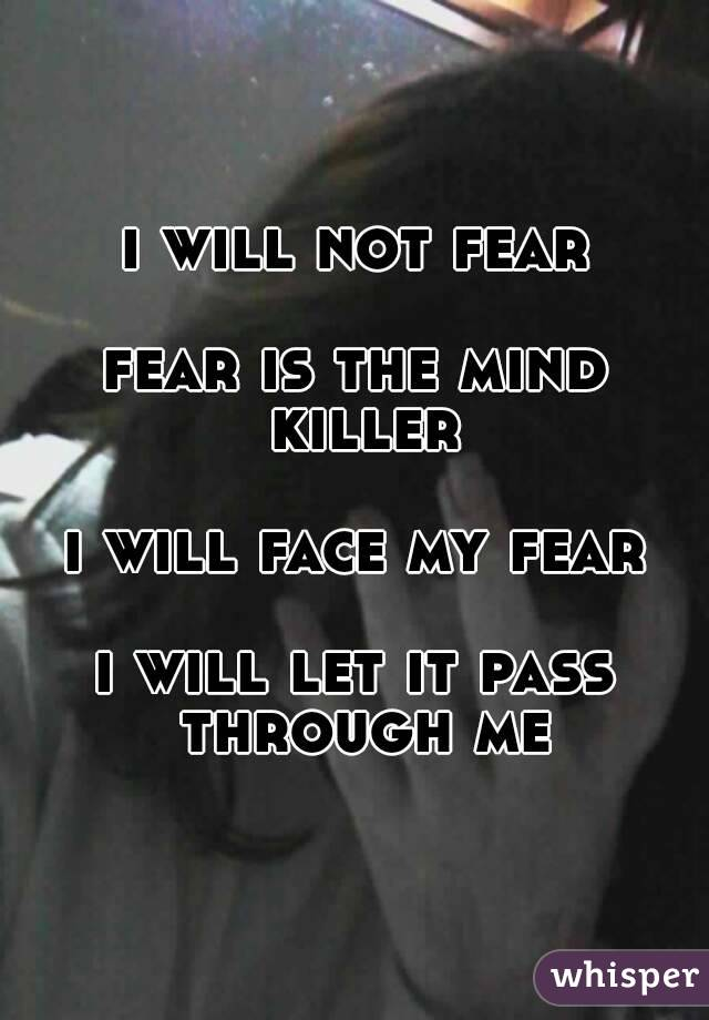 i will not fear  fear is the mind killer  i will face my fear  i will let it pass through me