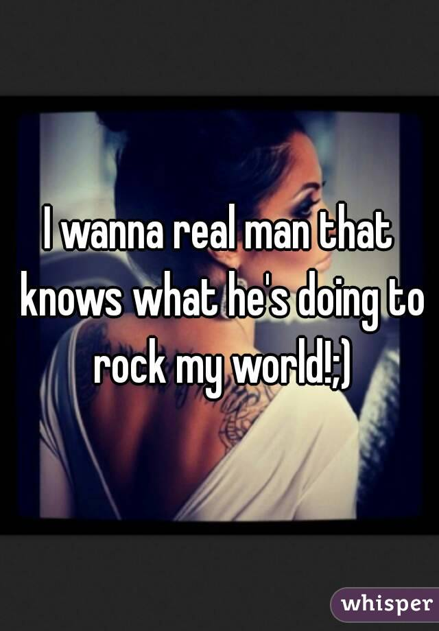 I wanna real man that knows what he's doing to rock my world!;)