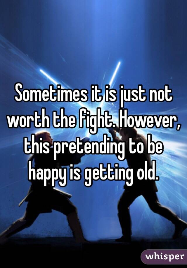 Sometimes it is just not worth the fight. However, this pretending to be happy is getting old.