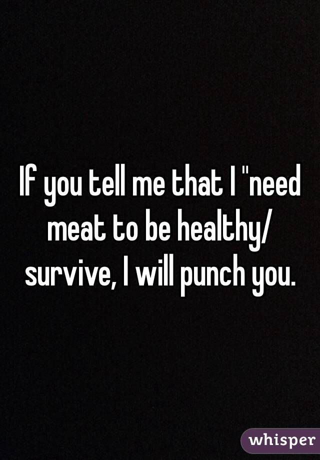 "If you tell me that I ""need meat to be healthy/survive, I will punch you."